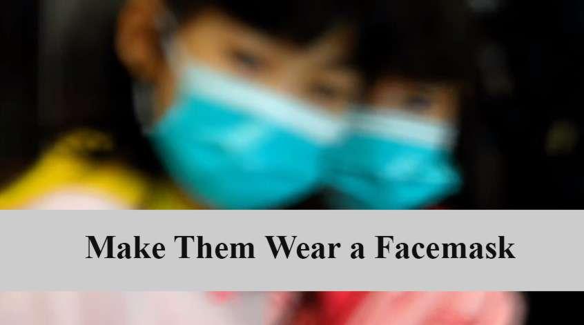 Make them wear a facemask